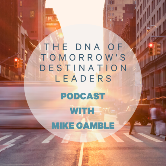 The DNA of Tomorrows Destination Leaders Podcast with Mike Gamble